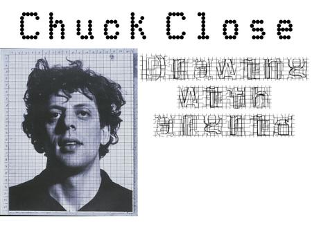 Chuck Close is an extremely important contemporary photo- realist painter. His large format portraits are so intensely rendered that it can be difficult.