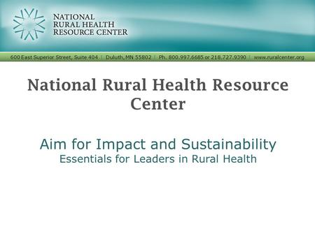 National Rural Health Resource Center Aim for Impact and Sustainability Essentials for Leaders in Rural Health 600 East Superior Street, Suite 404 I Duluth,