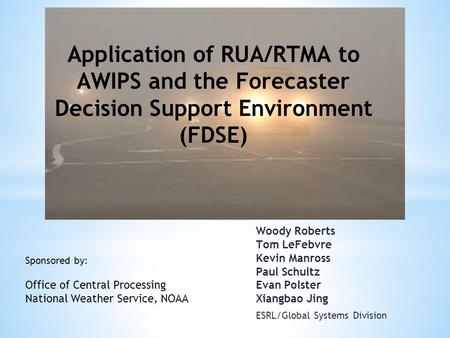 Woody Roberts Tom LeFebvre Kevin Manross Paul Schultz Evan Polster Xiangbao Jing ESRL/Global Systems Division Application of RUA/RTMA to AWIPS and the.