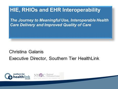Christina Galanis Executive Director, Southern Tier HealthLink HIE, RHIOs and EHR Interoperability The Journey to Meaningful Use, Interoperable Health.