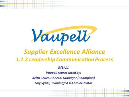 Supplier Excellence Alliance 1.1.2 Leadership Communication Process 8/8/11 Vaupell represented by: Keith Zeiler, General Manager (Champion) Guy Sykes,