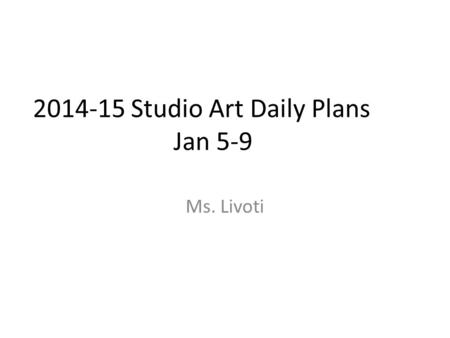 2014-15 Studio Art Daily Plans Jan 5-9 Ms. Livoti.