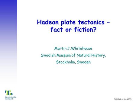 Hadean plate tectonics – fact or fiction? Martin J.Whitehouse Swedish Museum of Natural History, Stockholm, Sweden Penrose, June 2006.