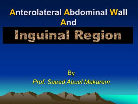 Anterolateral Abdominal Wall And By Prof. Saeed Abuel Makarem.