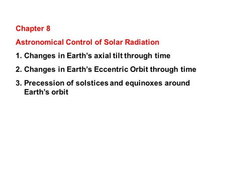 Chapter 8 Astronomical Control of Solar Radiation 1.Changes in Earth's axial tilt through time 2.Changes in Earth's Eccentric Orbit through time 3.Precession.