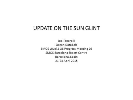 UPDATE ON THE SUN GLINT Joe Tenerelli Ocean Data Lab SMOS Level 2 OS Progress Meeting 26 SMOS Barcelona Expert Centre Barcelona, Spain 21-23 April 2015.