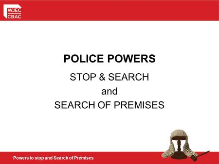 Powers to stop and Search of Premises POLICE POWERS STOP & SEARCH and SEARCH OF PREMISES.