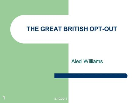 16/10/2015 1 THE GREAT BRITISH OPT-OUT Aled Williams.