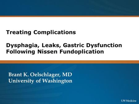 Treating Complications Dysphagia, Leaks, Gastric Dysfunction Following Nissen Fundoplication Brant K. Oelschlager, MD University of Washington.