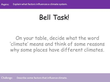 Aspire: Challenge: Aspire: Challenge: Bell Task! On your table, decide what the word 'climate' means and think of some reasons why some places have different.
