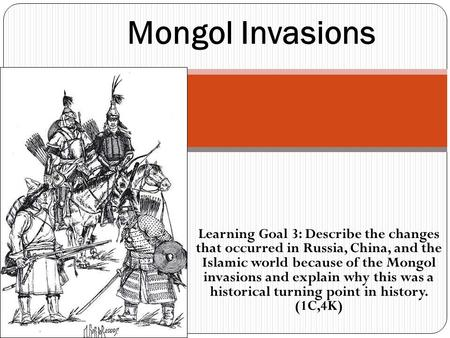 Learning Goal 3: Describe the changes that occurred in Russia, China, and the Islamic world because of the Mongol invasions and explain why this was a.