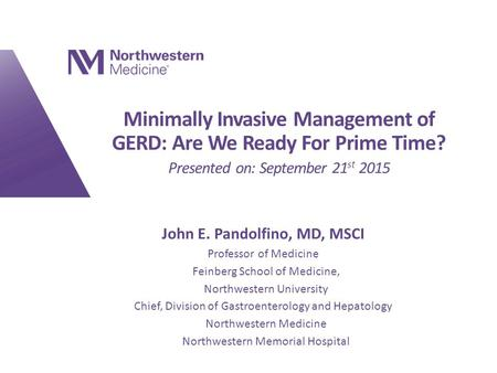 Minimally Invasive Management of GERD: Are We Ready For Prime Time? Presented on: September 21 st 2015 John E. Pandolfino, MD, MSCI Professor of Medicine.