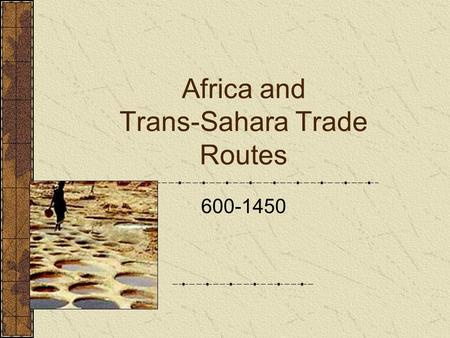 "Africa and Trans-Sahara Trade Routes 600-1450. ""Always something new out of Africa"" ( Greek Proverb; 1 st C CE ) What do you suppose this proverb is referring."