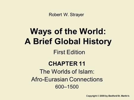 Ways of the World: A Brief Global History First Edition CHAPTER 11 The Worlds of Islam: Afro-Eurasian Connections 600–1500 Copyright © 2009 by Bedford/St.