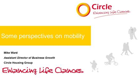 Some perspectives on mobility Mike Ward Assistant Director of Business Growth Circle Housing Group.