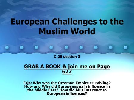 European Challenges to the Muslim World C 25 section 3 GRAB A BOOK & join me on Page 627 EQs: Why was the Ottoman Empire crumbling? How and Why did Europeans.
