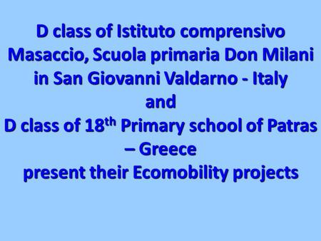 D class of Istituto comprensivo Masaccio, Scuola primaria Don Milani in San Giovanni Valdarno - Italy and D class of 18 th Primary school of Patras – Greece.