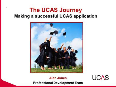 The UCAS Journey Making a successful UCAS application Alan Jones Professional Development Team.