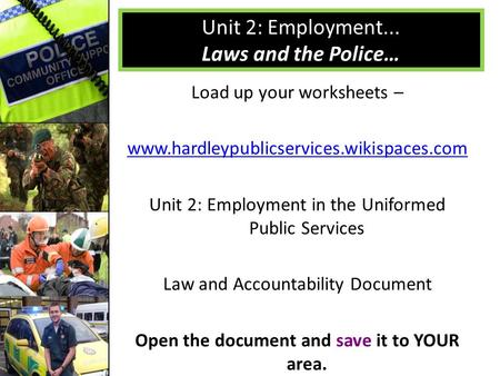 Load up your worksheets – www.hardleypublicservices.wikispaces.com Unit 2: Employment in the Uniformed Public Services Law and Accountability Document.