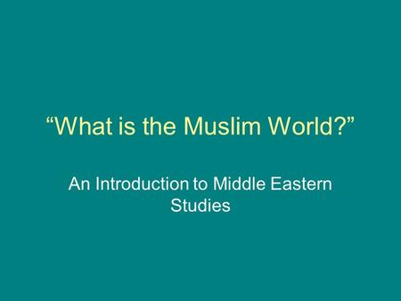"""What is the Muslim World?"" An Introduction to Middle Eastern Studies."