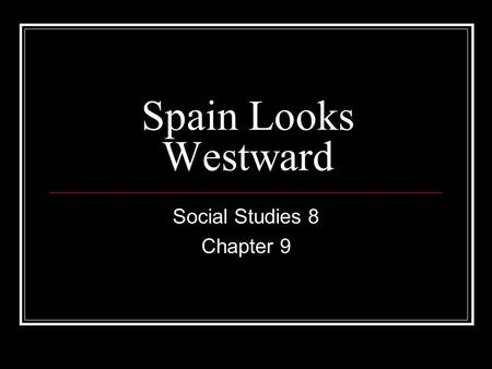 Spain Looks Westward Social Studies 8 Chapter 9. C9 Spain looks Westward The Inquiry Question for all of Chapter 9 is: What elements of a society's worldview.