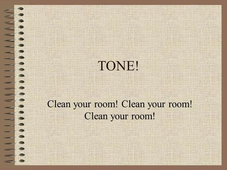 TONE! Clean your room! Clean your room! Clean your room!