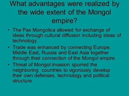 What advantages were realized by the wide extent of the Mongol empire? The Pax Mongolica allowed for exchange of ideas through cultural diffusion including.