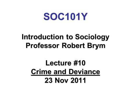 SOC101Y Introduction to Sociology Professor Robert Brym Lecture #10 Crime and Deviance 23 Nov 2011.