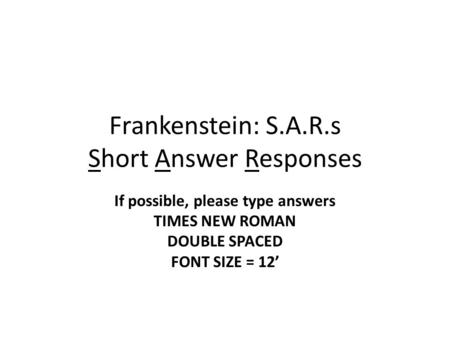 Frankenstein: S.A.R.s Short Answer Responses If possible, please type answers TIMES NEW ROMAN DOUBLE SPACED FONT SIZE = 12'
