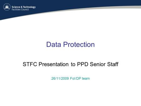 Data Protection STFC Presentation to PPD Senior Staff 26/11/2009 FoI/DP team.