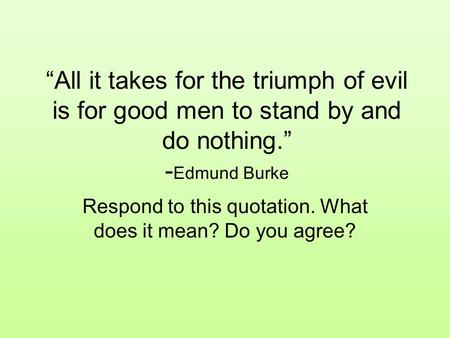"""All it takes for the triumph of evil is for good men to stand by and do nothing."" - Edmund Burke Respond to this quotation. What does it mean? Do you."
