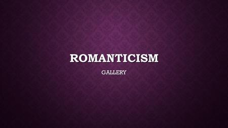 ROMANTICISM GALLERY. THE ROMANTIC MOVEMENT Romanticism – intellectual movement that was a reaction against the Enlightenment Romanticism – intellectual.