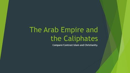 The Arab Empire and the Caliphates Compare/Contrast Islam and Christianity.