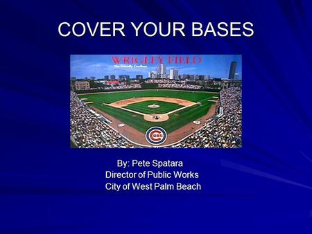 COVER YOUR BASES By: Pete Spatara By: Pete Spatara Director of Public Works Director of Public Works City of West Palm Beach City of West Palm Beach.