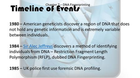 Timeline of Events Chapter 7 – DNA Fingerprinting 1980 – American geneticists discover a region of DNA that does not hold any genetic information and is.
