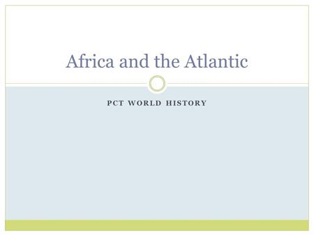 PCT WORLD HISTORY Africa and the Atlantic. Slavery in the Muslim World Size was substantially smaller than that of the Atlantic System Most were soldiers.