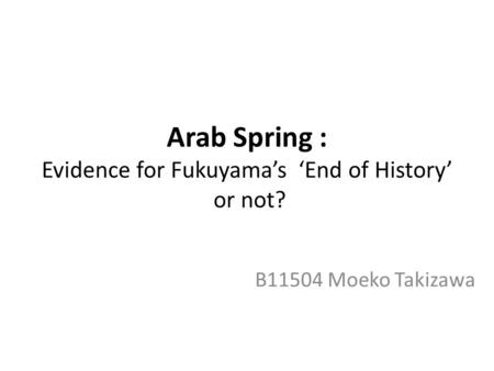 Arab Spring : Evidence for Fukuyama's 'End of History' or not? B11504 Moeko Takizawa.