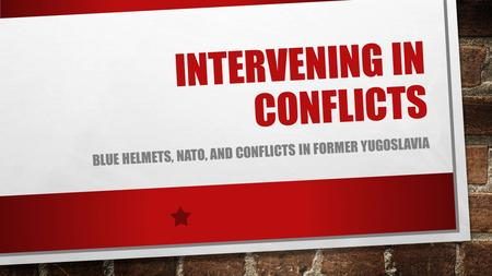 INTERVENING IN CONFLICTS BLUE HELMETS, NATO, AND CONFLICTS IN FORMER YUGOSLAVIA.