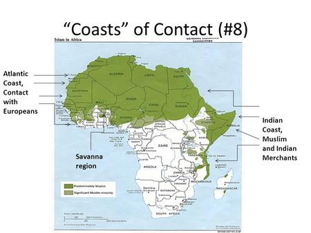 """Coasts"" of Contact (#8) Atlantic Coast, Contact with Europeans Savanna region Indian Coast, Muslim and Indian Merchants."
