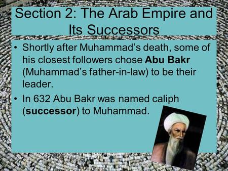 Section 2: The Arab Empire and Its Successors Shortly after Muhammad's death, some of his closest followers chose Abu Bakr (Muhammad's father-in-law) to.
