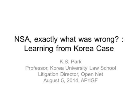 NSA, exactly what was wrong? : Learning from Korea Case K.S. Park Professor, Korea University Law School Litigation Director, Open Net August 5, 2014,