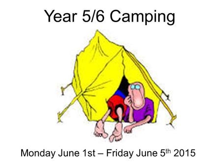 Year 5/6 Camping Monday June 1st – Friday June 5 th 2015.