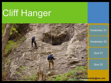 Cliff Hanger Image: Bill Longshaw / FreeDigitalPhotos.net Vocabulary 01 Vocabulary 02 © Quiz 01 Quiz 02.