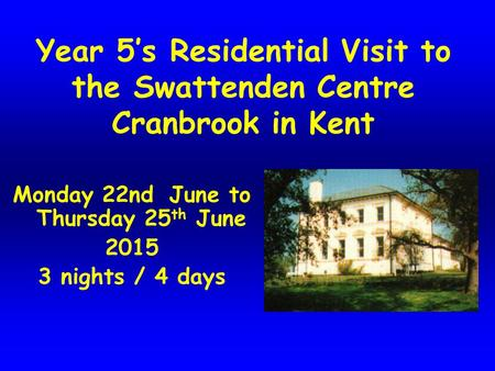 Year 5's Residential Visit to the Swattenden Centre Cranbrook in Kent Monday 22nd June to Thursday 25 th June 2015 3 nights / 4 days.