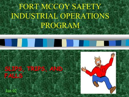 FORT MCCOY SAFETY INDUSTRIAL OPERATIONS PROGRAM SLIPS, TRIPS, AND FALLS Jan 02.
