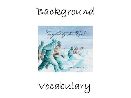 Background Vocabulary. Trapped by the Ice!, is a true story about a dangerous voyage to Antarctica Let's find Antarctica on the map! If you traveled to.