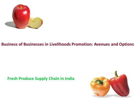 Business of Businesses in Livelihoods Promotion: Avenues and Options Fresh Produce Supply Chain in India.