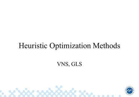Heuristic Optimization Methods VNS, GLS. 2 Summary of the Previous Lecture Simulated Annealing –Overview and repetition Threshold Accepting –Deterministic.
