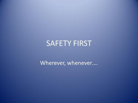 SAFETY FIRST Wherever, whenever….. Program Risk assessment in general Activities Trips and tours Preventing trouble.
