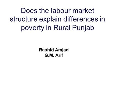 Does the labour market structure explain differences in poverty in Rural Punjab Rashid Amjad G.M. Arif.